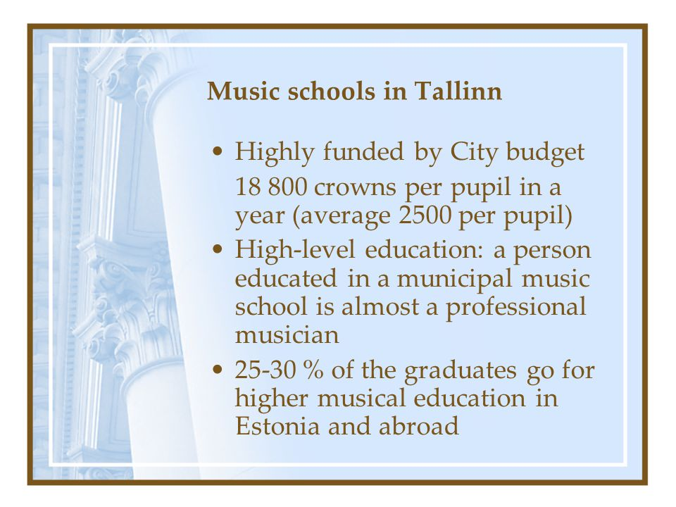 Music schools in Tallinn Highly funded by City budget 18 800 crowns per pupil in a year (average 2500 per pupil) High-level education: a person educated in a municipal music school is almost a professional musician 25-30 % of the graduates go for higher musical education in Estonia and abroad