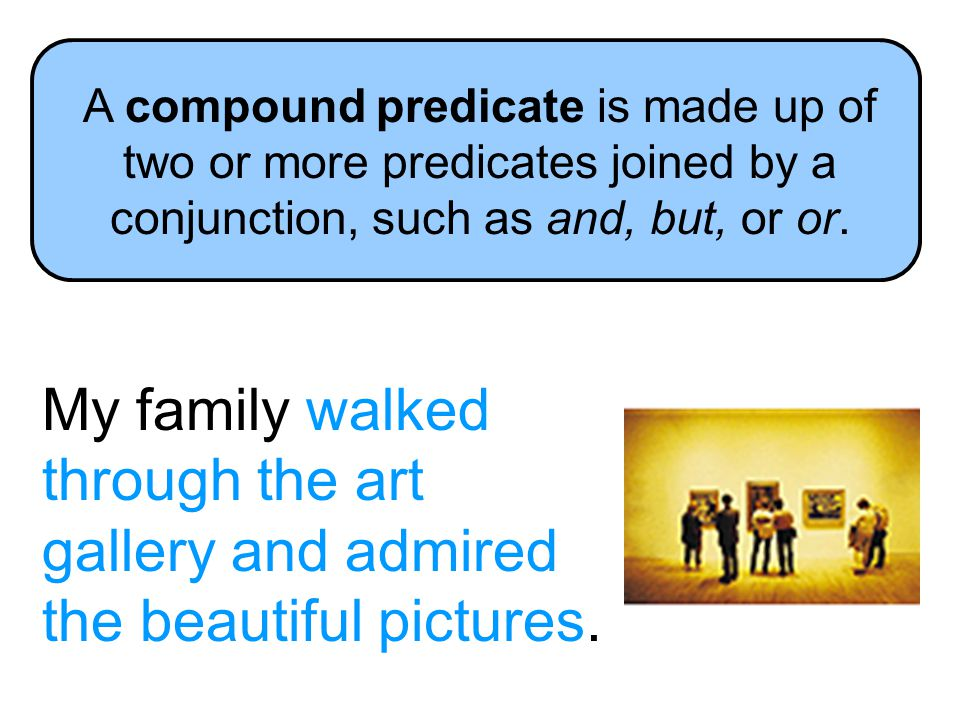 A compound predicate is made up of two or more predicates joined by a conjunction, such as and, but, or or.