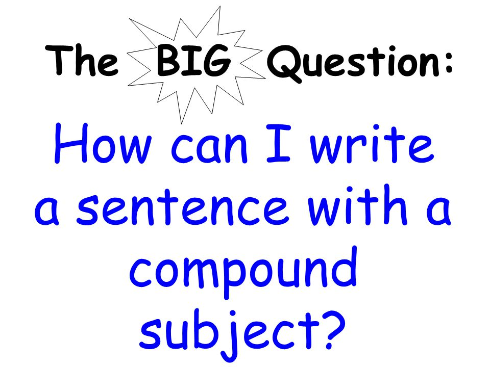 The BIG Question: How can I write a sentence with a compound subject