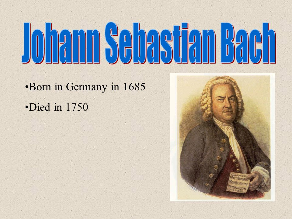 Born in Germany in 1685 Died in 1750