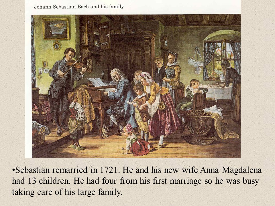 Sebastian remarried in 1721. He and his new wife Anna Magdalena had 13 children.