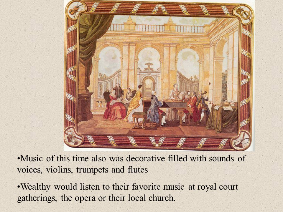 Music of this time also was decorative filled with sounds of voices, violins, trumpets and flutes Wealthy would listen to their favorite music at royal court gatherings, the opera or their local church.