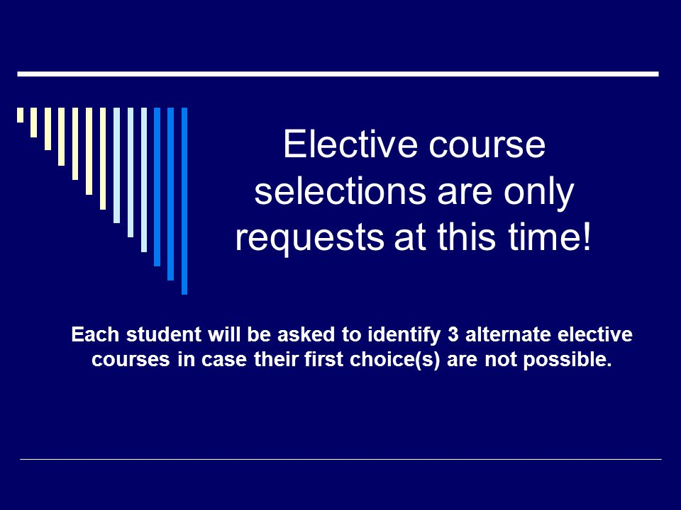 Elective course selections are only requests at this time! Each student will be asked to identify 3 alternate elective courses in case their first cho