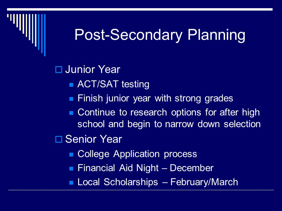 Post-Secondary Planning  Junior Year ACT/SAT testing Finish junior year with strong grades Continue to research options for after high school and begin to narrow down selection  Senior Year College Application process Financial Aid Night – December Local Scholarships – February/March