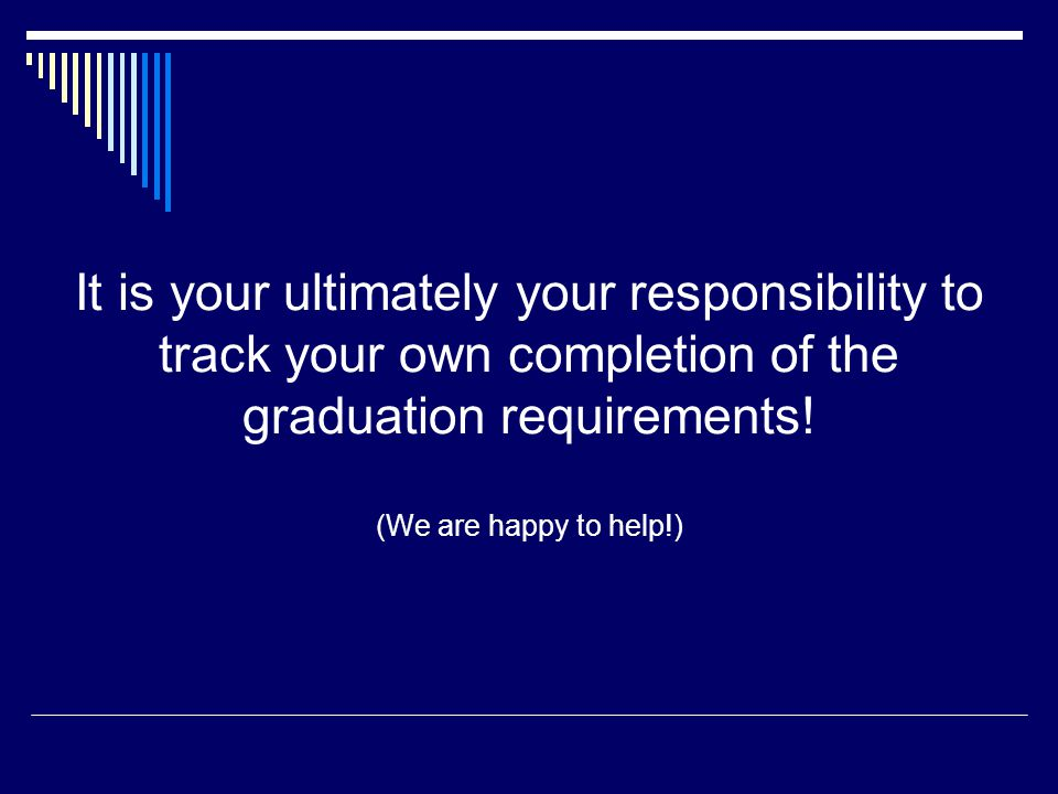 It is your ultimately your responsibility to track your own completion of the graduation requirements.