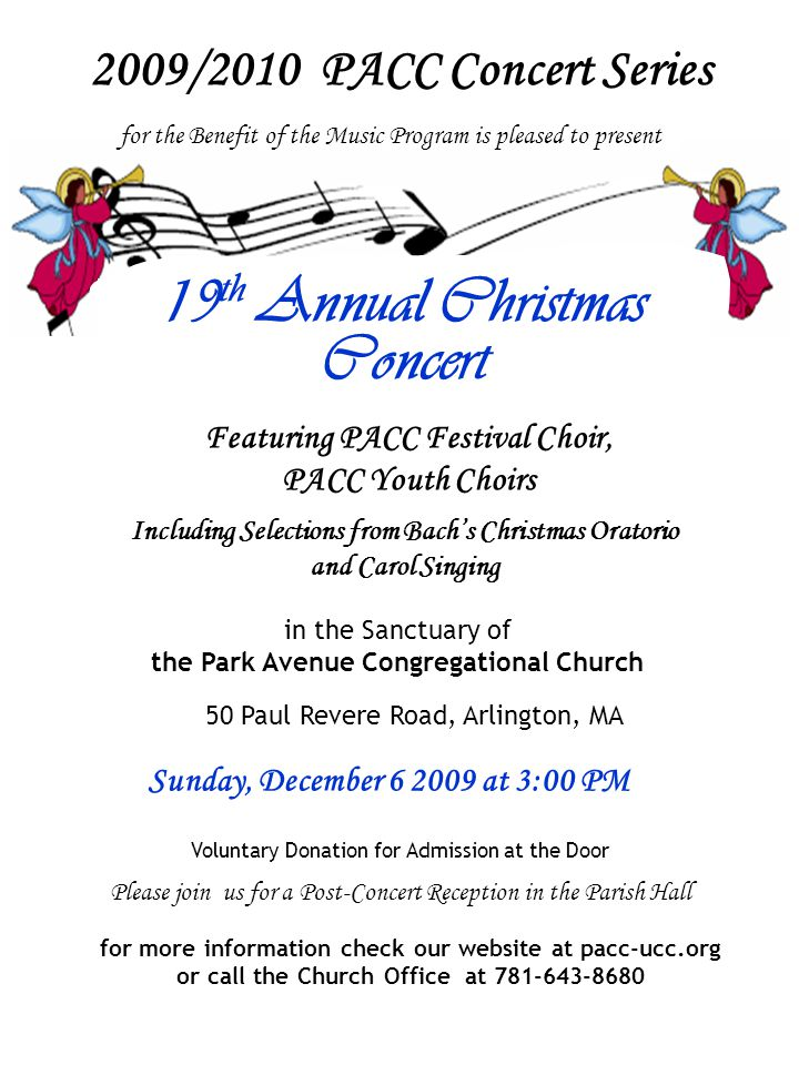 Featuring PACC Festival Choir, PACC Youth Choirs in the Sanctuary of the Park Avenue Congregational Church 50 Paul Revere Road, Arlington, MA Sunday, December 6 2009 at 3:00 PM Voluntary Donation for Admission at the Door Please join us for a Post-Concert Reception in the Parish Hall Including Selections from Bach's Christmas Oratorio and Carol Singing for the Benefit of the Music Program is pleased to present 2009/2010 PACC Concert Series for more information check our website at pacc-ucc.org or call the Church Office at 781-643-8680 19 th Annual Christmas Concert
