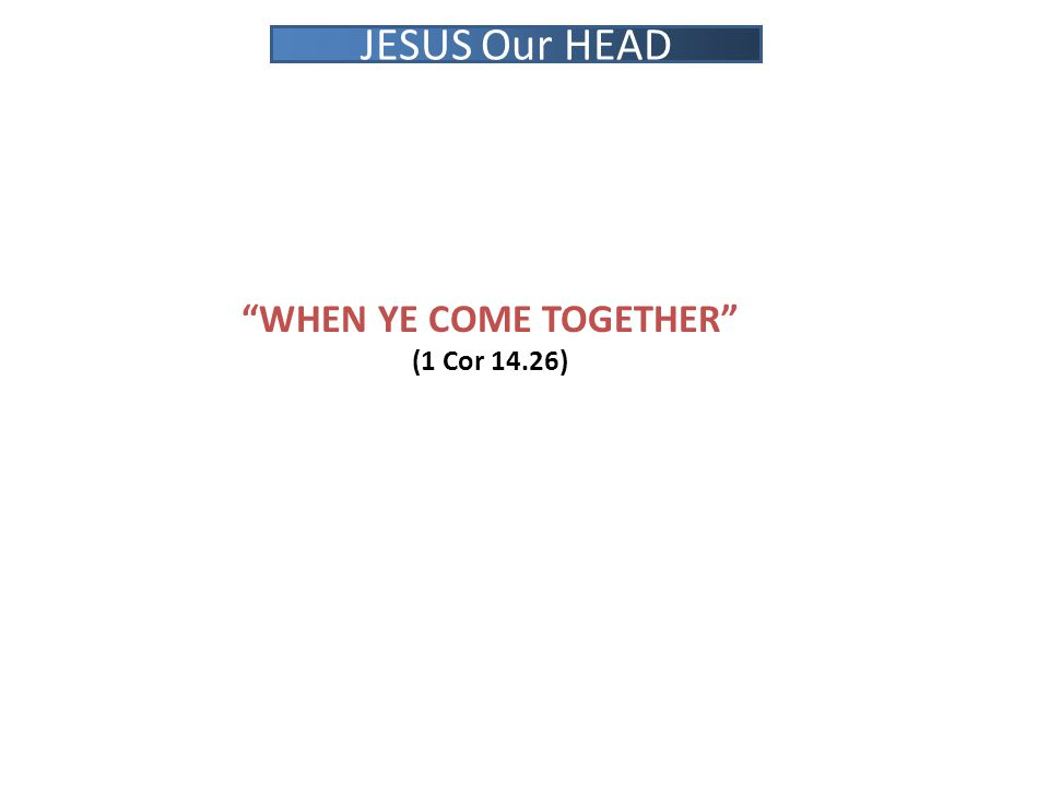 WHEN YE COME TOGETHER (1 Cor 14.26) JESUS Our HEAD