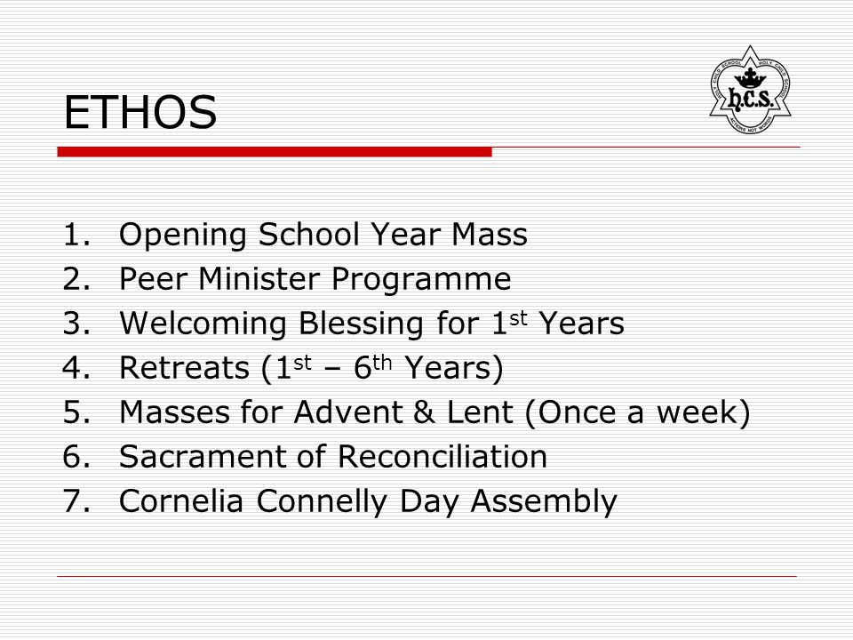 ETHOS 1.Opening School Year Mass 2.Peer Minister Programme 3.Welcoming Blessing for 1 st Years 4.Retreats (1 st – 6 th Years) 5.Masses for Advent & Lent (Once a week) 6.Sacrament of Reconciliation 7.Cornelia Connelly Day Assembly