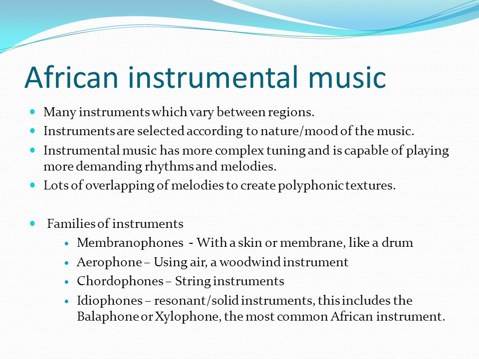 African instrumental music Many instruments which vary between regions. Instruments are selected according to nature/mood of the music. Instrumental m