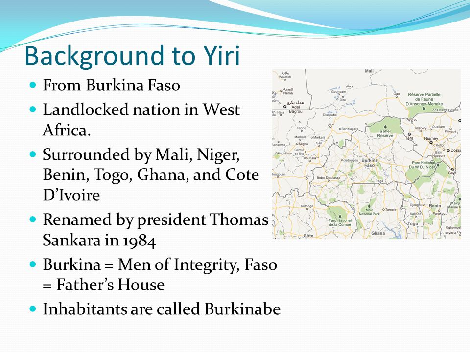 Background to Yiri From Burkina Faso Landlocked nation in West Africa. Surrounded by Mali, Niger, Benin, Togo, Ghana, and Cote D'Ivoire Renamed by pre