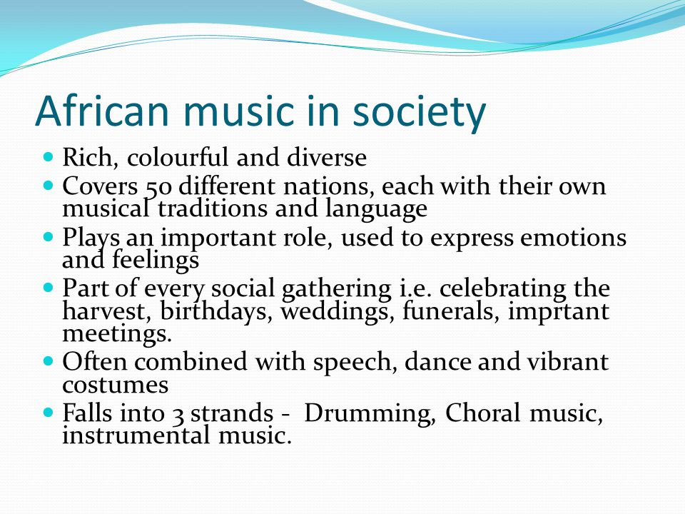 African music in society Rich, colourful and diverse Covers 50 different nations, each with their own musical traditions and language Plays an importa