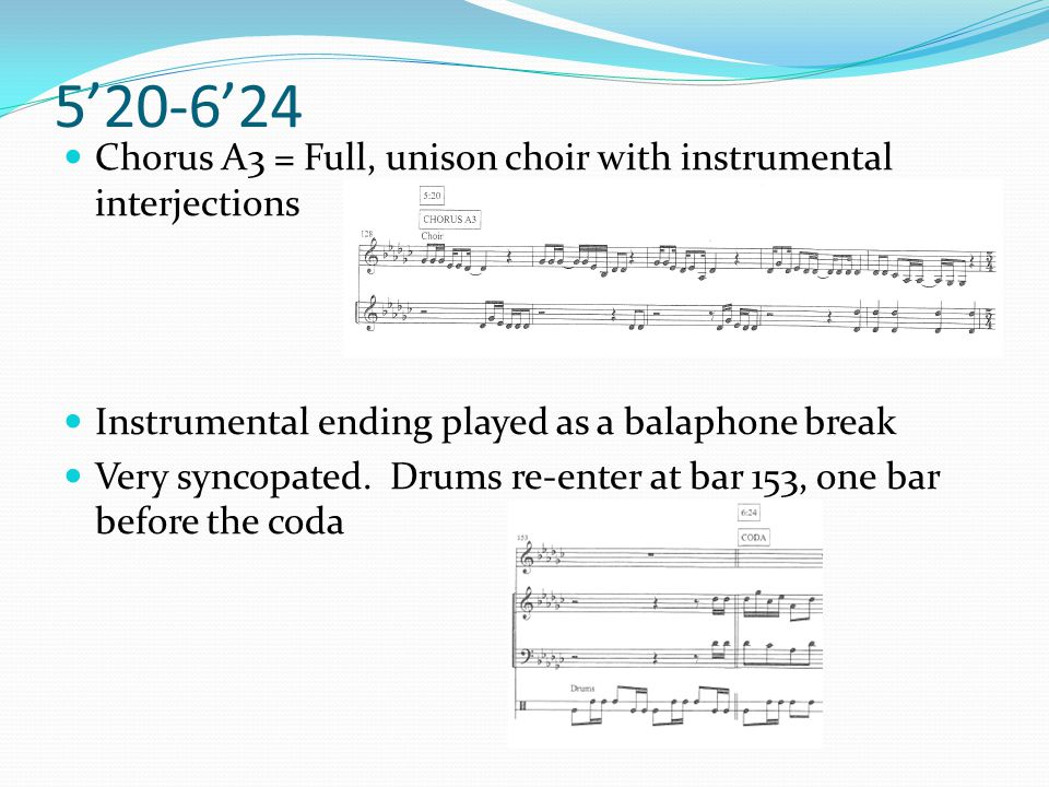 5'20-6'24 Chorus A3 = Full, unison choir with instrumental interjections Instrumental ending played as a balaphone break Very syncopated. Drums re-ent