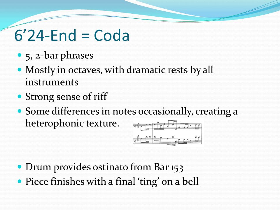 6'24-End = Coda 5, 2-bar phrases Mostly in octaves, with dramatic rests by all instruments Strong sense of riff Some differences in notes occasionally