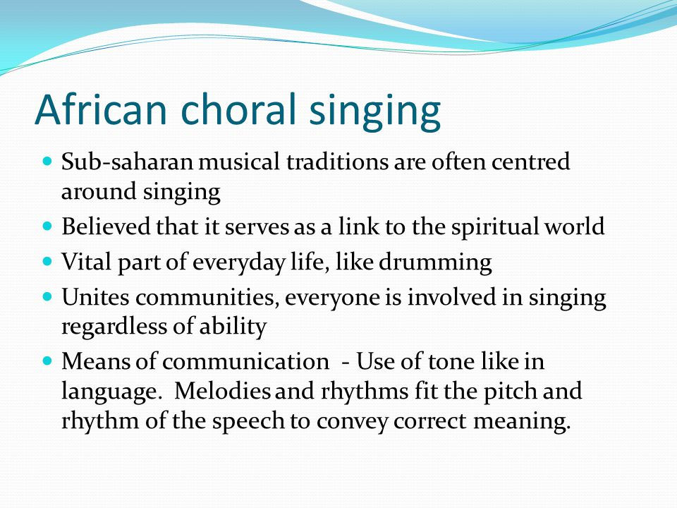 African choral singing Sub-saharan musical traditions are often centred around singing Believed that it serves as a link to the spiritual world Vital