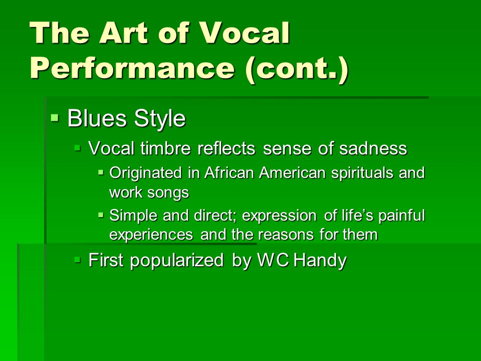 The Art of Vocal Performance (cont.)  Blues Style  Vocal timbre reflects sense of sadness  Originated in African American spirituals and work songs