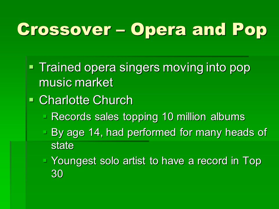 Crossover – Opera and Pop  Trained opera singers moving into pop music market  Charlotte Church  Records sales topping 10 million albums  By age 1