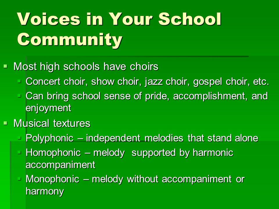 Voices in Your School Community  Most high schools have choirs  Concert choir, show choir, jazz choir, gospel choir, etc.  Can bring school sense o