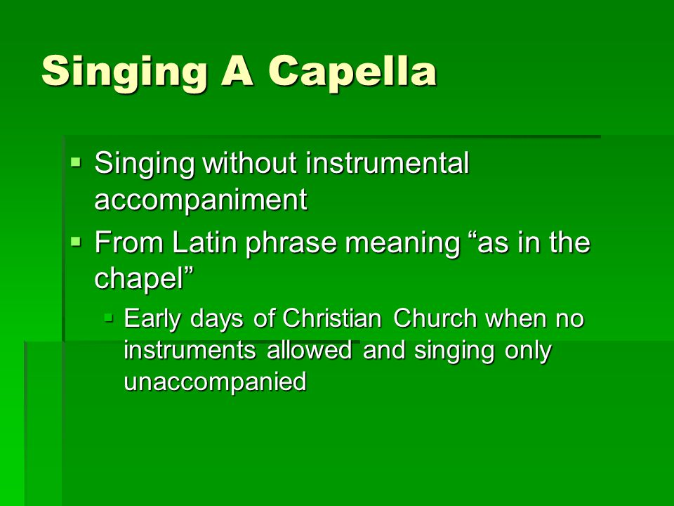 """Singing A Capella  Singing without instrumental accompaniment  From Latin phrase meaning """"as in the chapel""""  Early days of Christian Church when no"""
