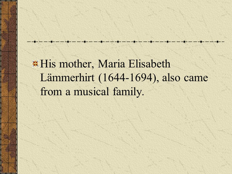 His mother, Maria Elisabeth Lämmerhirt (1644-1694), also came from a musical family.