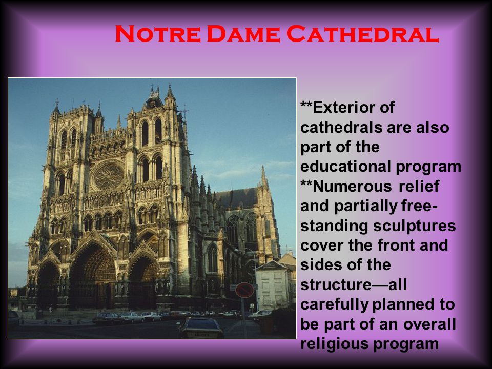 Notre Dame Cathedral **Exterior of cathedrals are also part of the educational program **Numerous relief and partially free- standing sculptures cover the front and sides of the structure—all carefully planned to be part of an overall religious program
