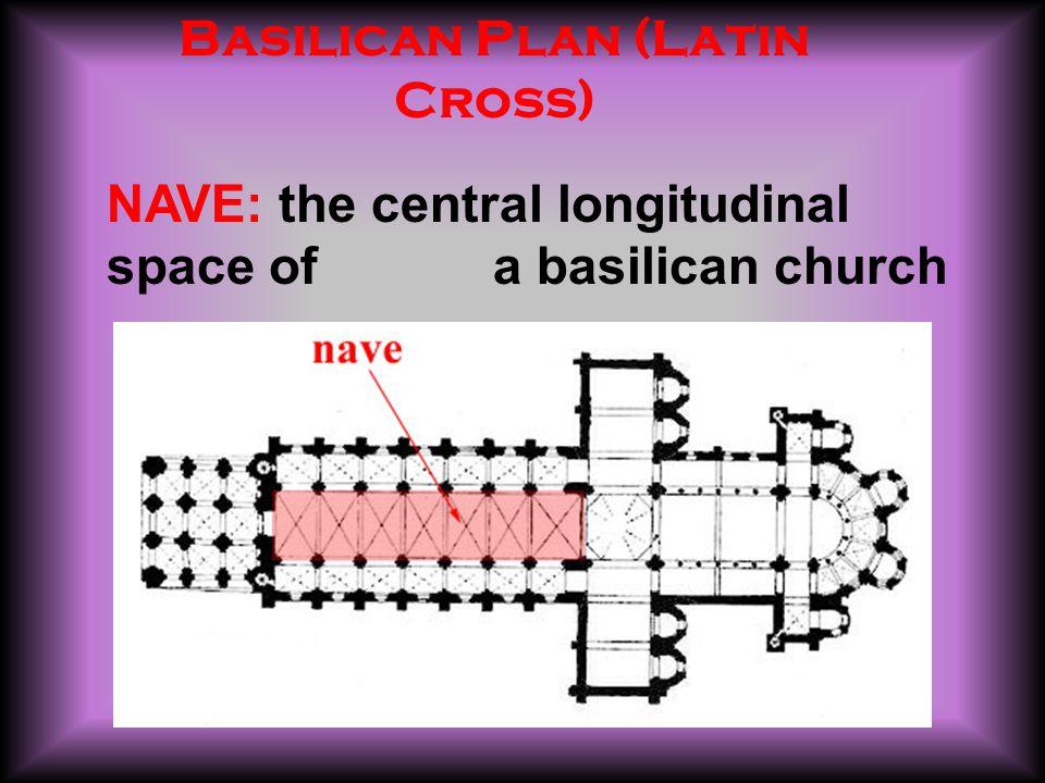 NAVE: the central longitudinal space of a basilican church Basilican Plan (Latin Cross)
