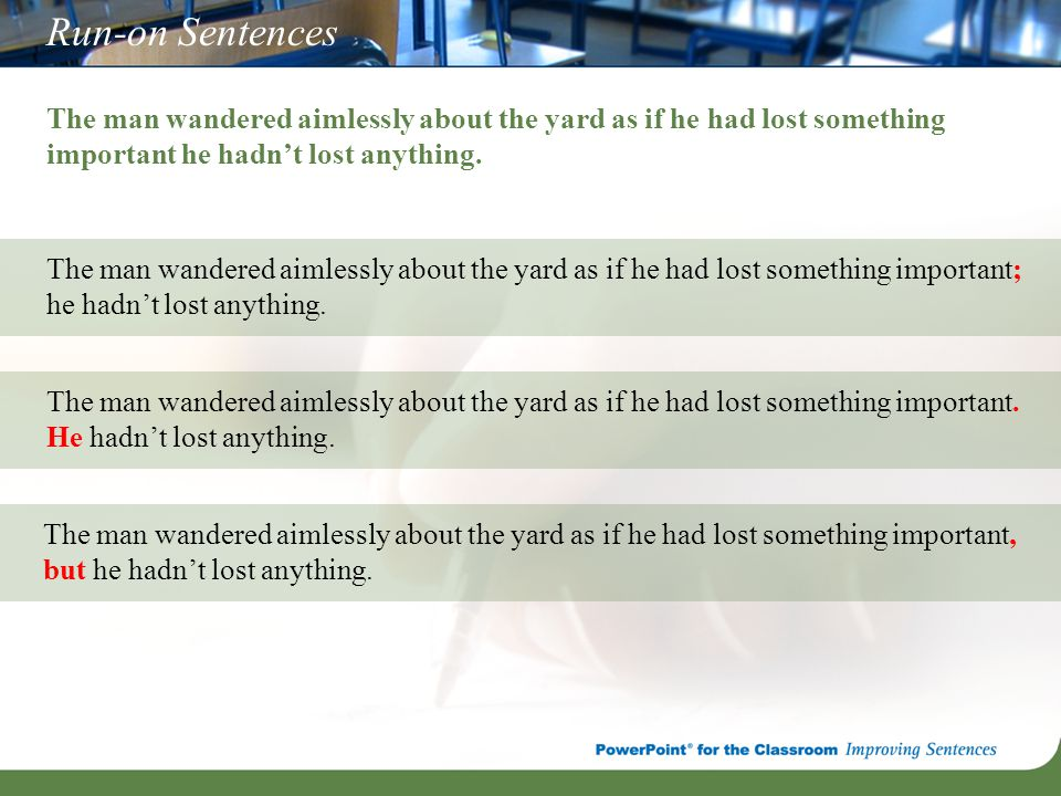 Run-on Sentences The man wandered aimlessly about the yard as if he had lost something important he hadn't lost anything. The man wandered aimlessly a