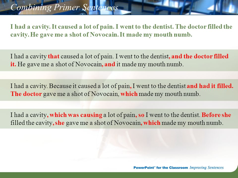 Combining Primer Sentences I had a cavity. It caused a lot of pain. I went to the dentist. The doctor filled the cavity. He gave me a shot of Novocain