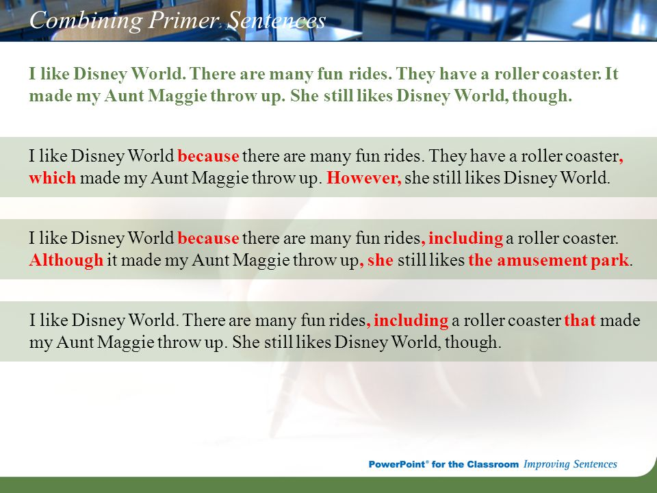 Combining Primer Sentences I like Disney World. There are many fun rides. They have a roller coaster. It made my Aunt Maggie throw up. She still likes
