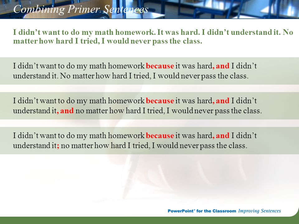 Combining Primer Sentences I didn't want to do my math homework. It was hard. I didn't understand it. No matter how hard I tried, I would never pass t