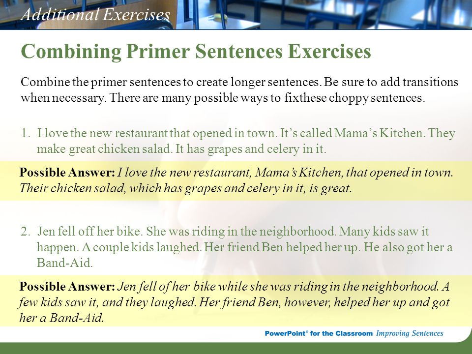 Additional Exercises Combining Primer Sentences Exercises Combine the primer sentences to create longer sentences. Be sure to add transitions when nec