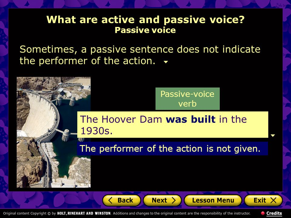What are active and passive voice? Passive voice Sometimes, a passive sentence does not indicate the performer of the action. The Hoover Dam was built