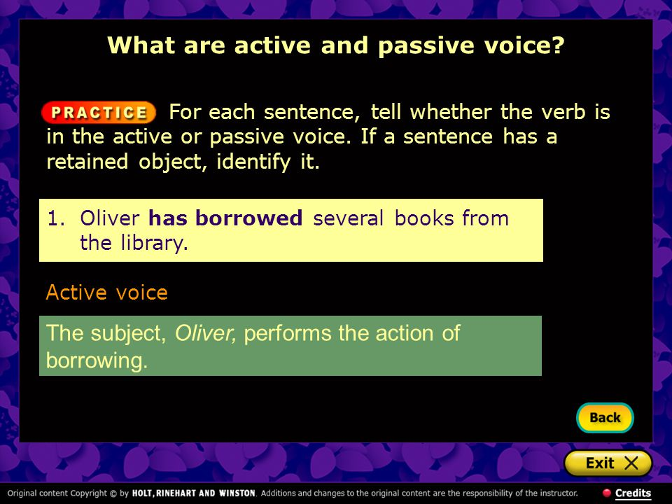 Active voice The subject, Oliver, performs the action of borrowing. What are active and passive voice? For each sentence, tell whether the verb is in