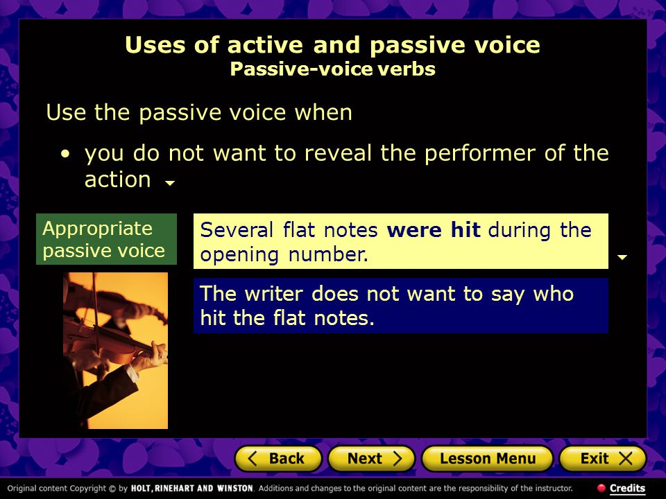 Uses of active and passive voice Passive-voice verbs Use the passive voice when you do not want to reveal the performer of the action Several flat not