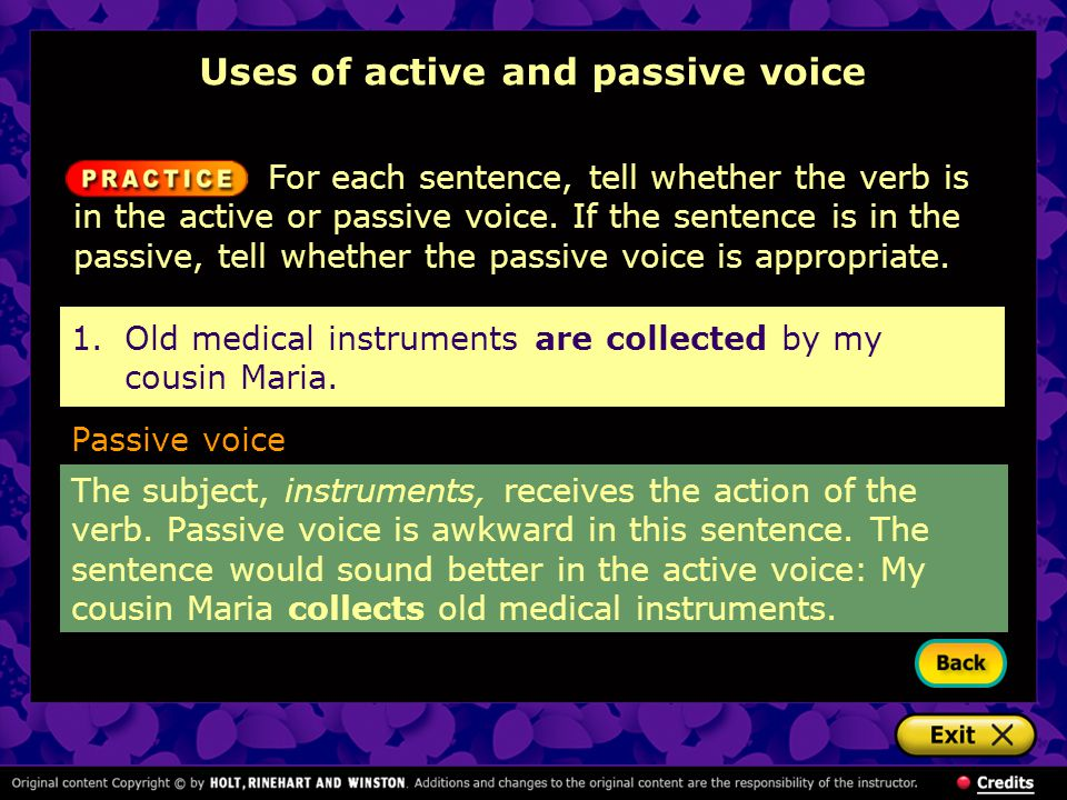 1.Old medical instruments are collected by my cousin Maria. Passive voice The subject, instruments, receives the action of the verb. Passive voice is