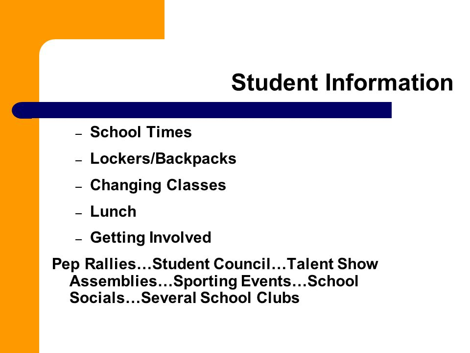 Student Information – School Times – Lockers/Backpacks – Changing Classes – Lunch – Getting Involved Pep Rallies…Student Council…Talent Show Assemblies…Sporting Events…School Socials…Several School Clubs