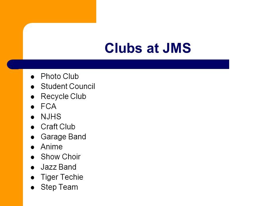 Clubs at JMS Photo Club Student Council Recycle Club FCA NJHS Craft Club Garage Band Anime Show Choir Jazz Band Tiger Techie Step Team
