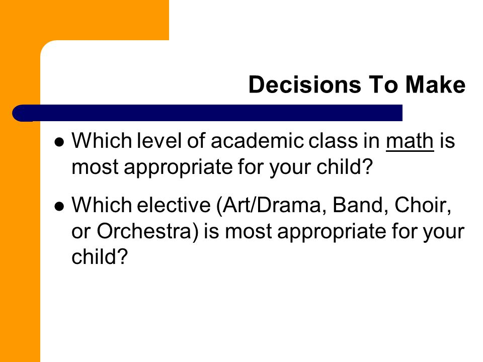 Decisions To Make Which level of academic class in math is most appropriate for your child.