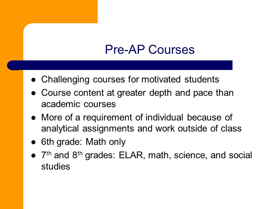 Pre-AP Courses Challenging courses for motivated students Course content at greater depth and pace than academic courses More of a requirement of individual because of analytical assignments and work outside of class 6th grade: Math only 7 th and 8 th grades: ELAR, math, science, and social studies