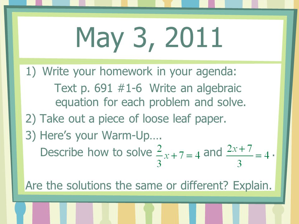 May 3, 2011 1)Write your homework in your agenda: Text p. 691 #1-6 Write an algebraic equation for each problem and solve. 2) Take out a piece of loos