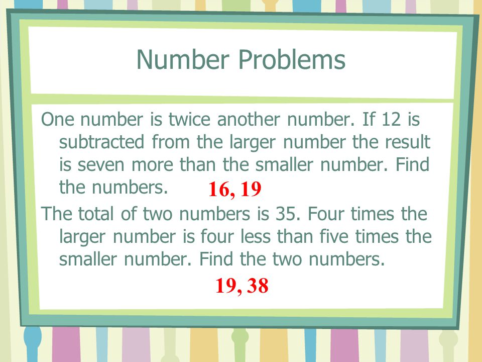 Number Problems One number is twice another number. If 12 is subtracted from the larger number the result is seven more than the smaller number. Find