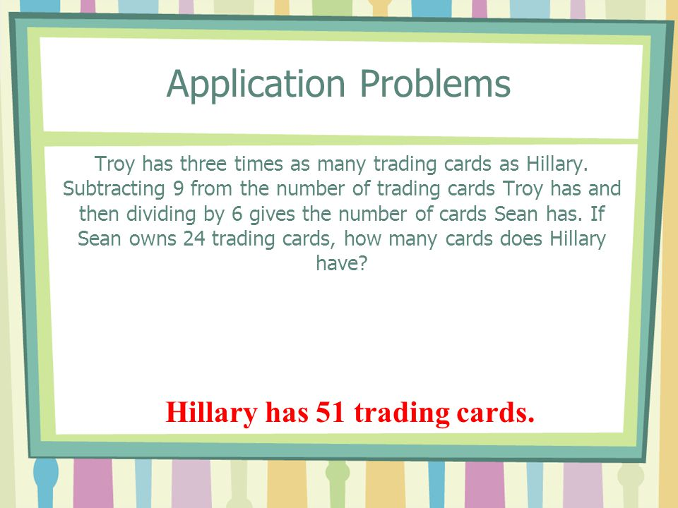 Application Problems Troy has three times as many trading cards as Hillary. Subtracting 9 from the number of trading cards Troy has and then dividing