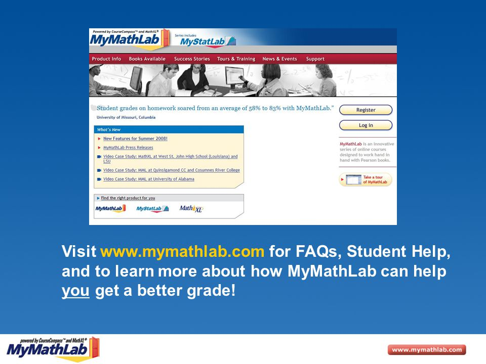 Visit www.mymathlab.com for FAQs, Student Help, and to learn more about how MyMathLab can help you get a better grade!