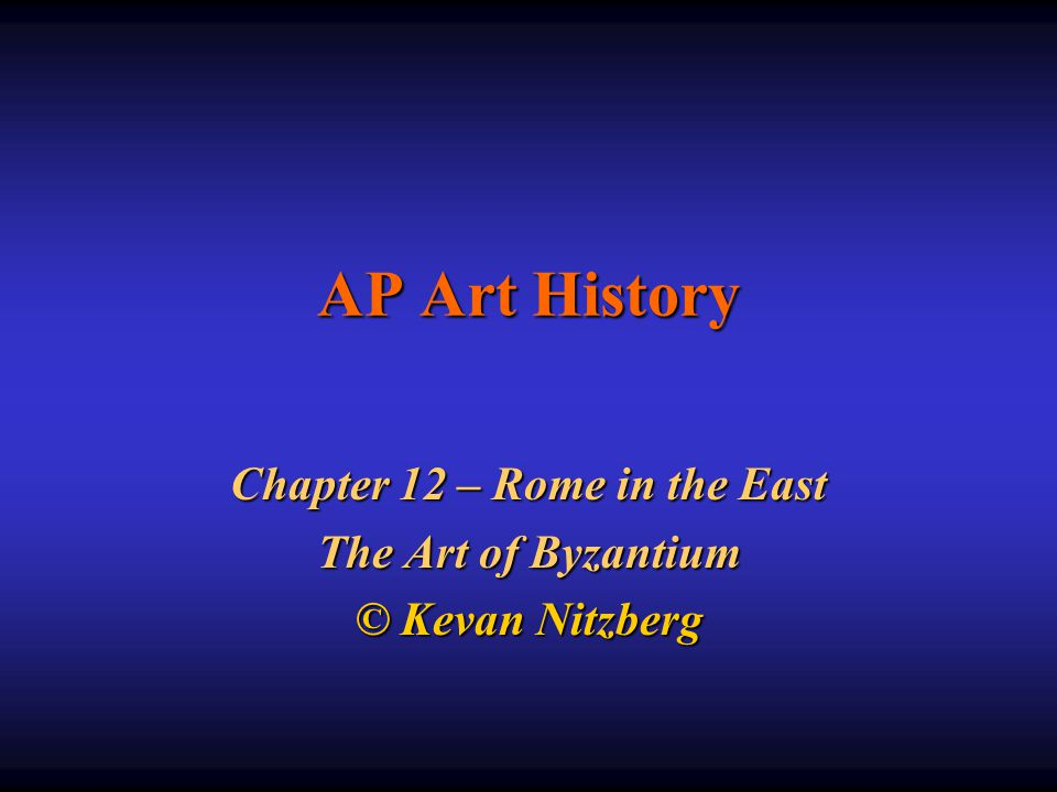 AP Art History Chapter 12 – Rome in the East The Art of Byzantium © Kevan Nitzberg
