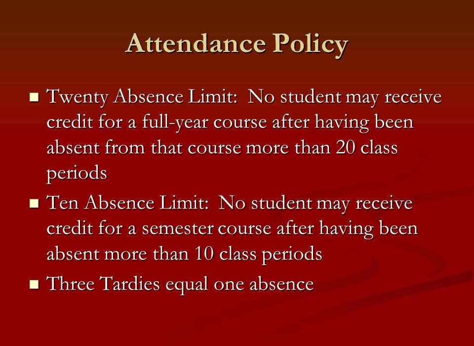 Attendance Policy Twenty Absence Limit: No student may receive credit for a full-year course after having been absent from that course more than 20 class periods Twenty Absence Limit: No student may receive credit for a full-year course after having been absent from that course more than 20 class periods Ten Absence Limit: No student may receive credit for a semester course after having been absent more than 10 class periods Ten Absence Limit: No student may receive credit for a semester course after having been absent more than 10 class periods Three Tardies equal one absence Three Tardies equal one absence