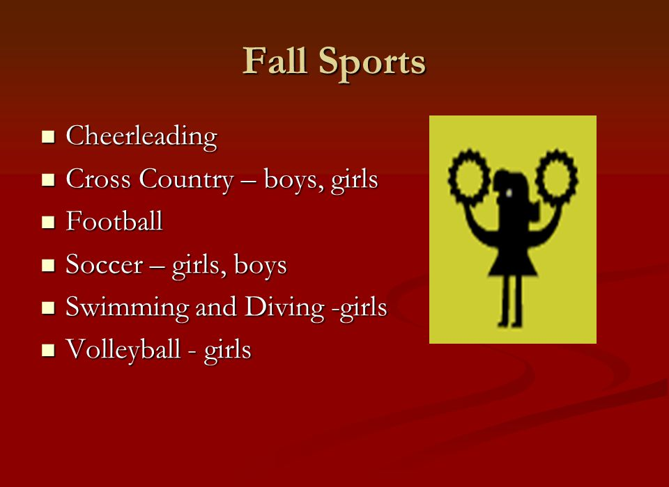 Fall Sports Cheerleading Cheerleading Cross Country – boys, girls Cross Country – boys, girls Football Football Soccer – girls, boys Soccer – girls, boys Swimming and Diving -girls Swimming and Diving -girls Volleyball - girls Volleyball - girls