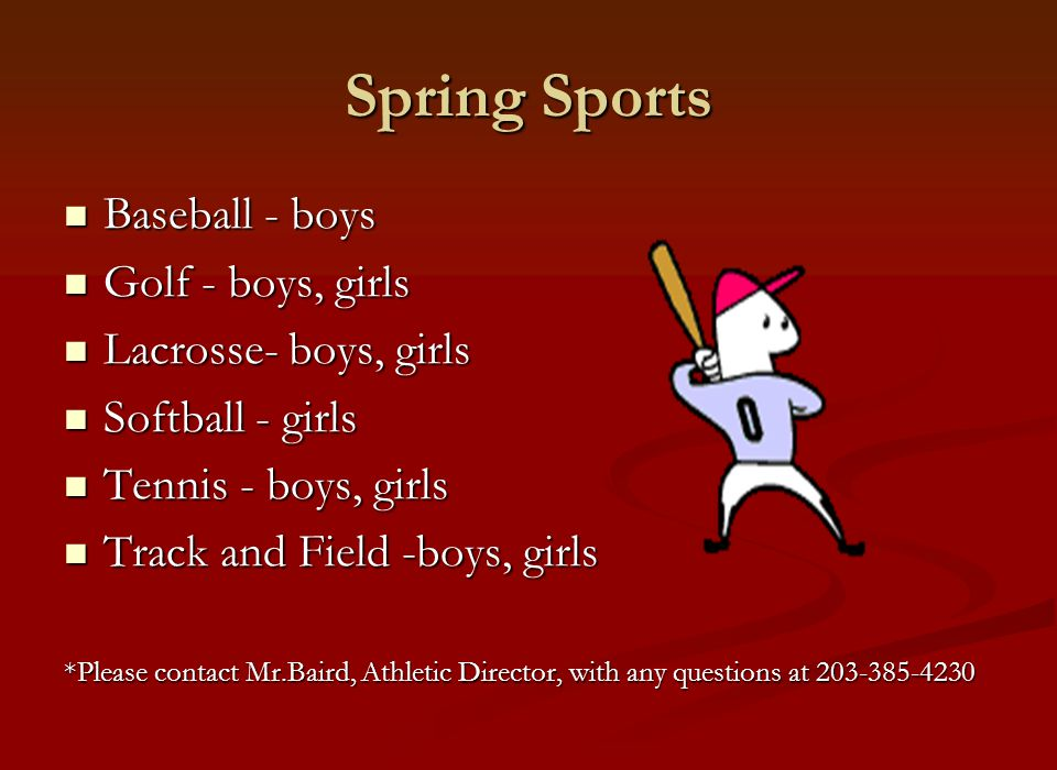 Spring Sports Baseball - boys Baseball - boys Golf - boys, girls Golf - boys, girls Lacrosse- boys, girls Lacrosse- boys, girls Softball - girls Softball - girls Tennis - boys, girls Tennis - boys, girls Track and Field -boys, girls Track and Field -boys, girls *Please contact Mr.Baird, Athletic Director, with any questions at 203-385-4230
