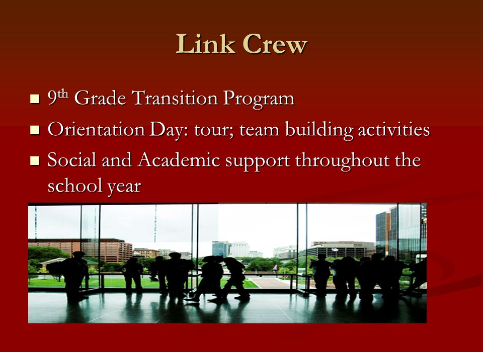 Link Crew 9 th Grade Transition Program 9 th Grade Transition Program Orientation Day: tour; team building activities Orientation Day: tour; team building activities Social and Academic support throughout the school year Social and Academic support throughout the school year