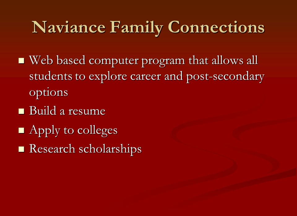 Naviance Family Connections Web based computer program that allows all students to explore career and post-secondary options Web based computer program that allows all students to explore career and post-secondary options Build a resume Build a resume Apply to colleges Apply to colleges Research scholarships Research scholarships