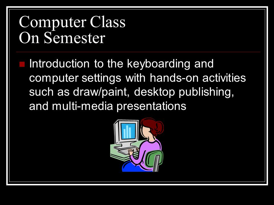 Computer Class On Semester Introduction to the keyboarding and computer settings with hands-on activities such as draw/paint, desktop publishing, and multi-media presentations