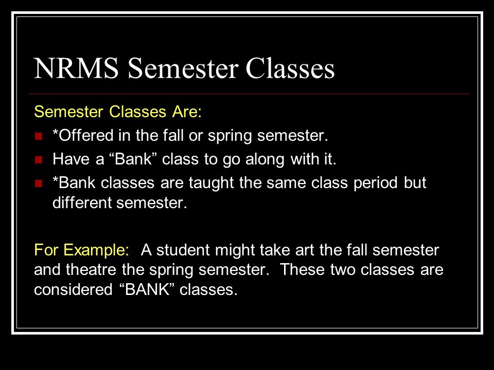 "NRMS Semester Classes Semester Classes Are: *Offered in the fall or spring semester. Have a ""Bank"" class to go along with it. *Bank classes are taught"